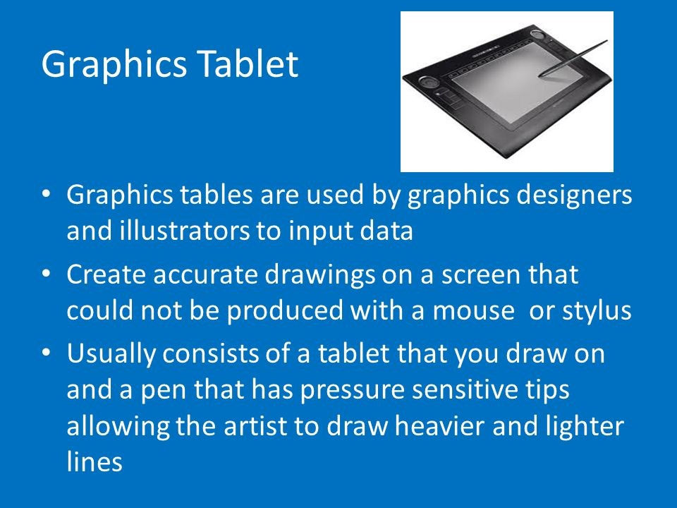 Graphics Tablet Graphics tables are used by graphics designers and illustrators to input data Create accurate drawings on a screen that could not be p