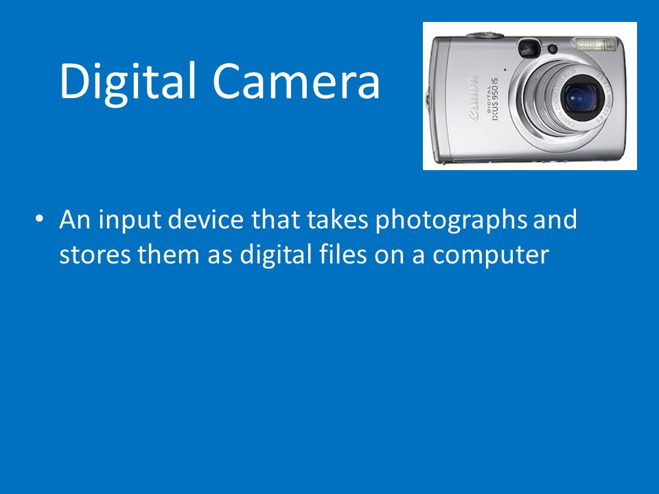 Digital Camera An input device that takes photographs and stores them as digital files on a computer