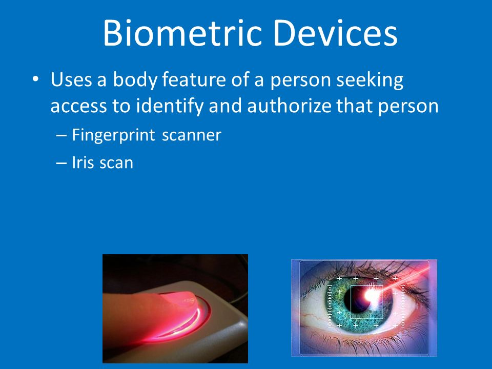 Biometric Devices Uses a body feature of a person seeking access to identify and authorize that person – Fingerprint scanner – Iris scan