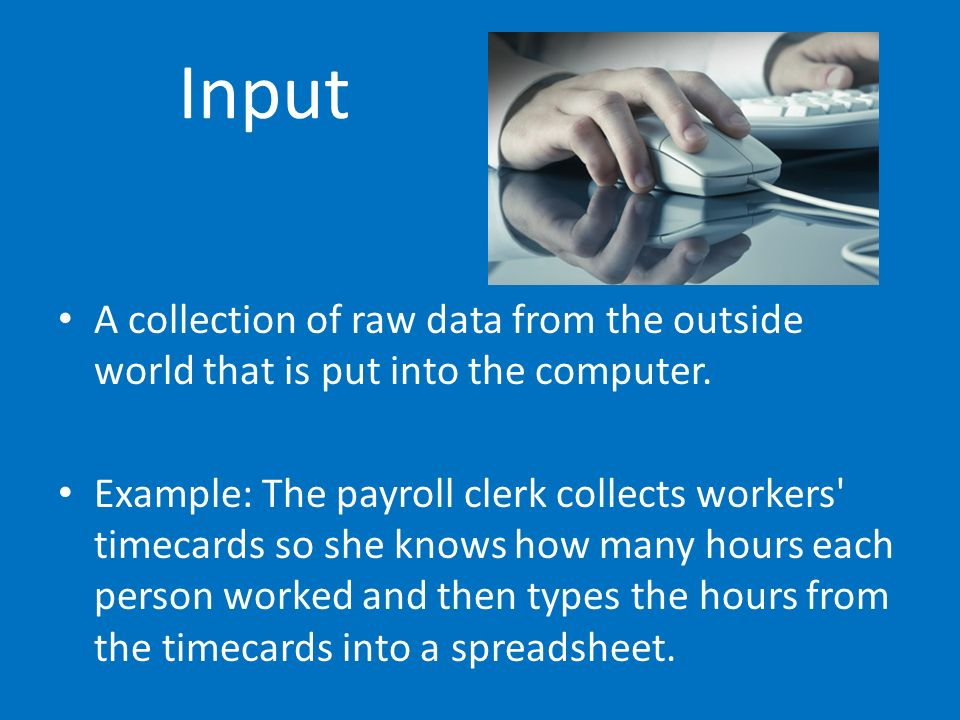 Input A collection of raw data from the outside world that is put into the computer. Example: The payroll clerk collects workers' timecards so she kno