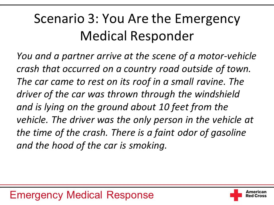 Emergency Medical Response Putting It All Together Open the airway Head-tilt/chin-lift technique or jaw-thrust (without head extension) maneuver Finger sweeps or suctioning Ventilations Manage the airway Mechanical or manual suctioning Breathing devices Airway adjuncts Administer emergency oxygen Obtain a SAMPLE history and conduct a secondary assessment