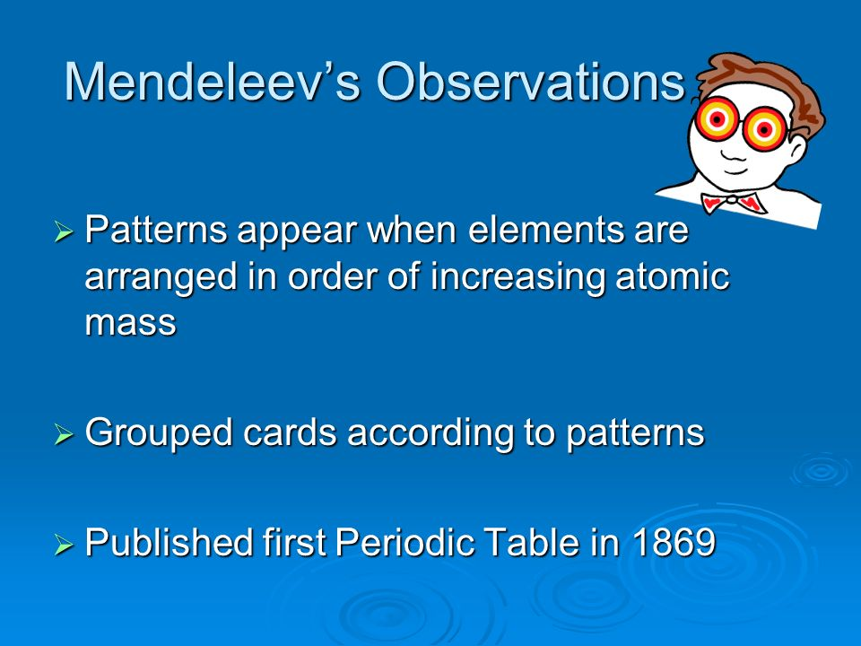 Mendeleevs Observations Patterns appear when elements are arranged in order of increasing atomic mass Patterns appear when elements are arranged in or