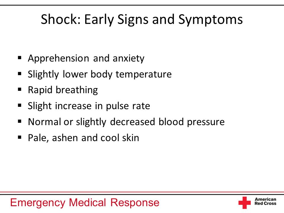Emergency Medical Response Shock: Early Signs and Symptoms Apprehension and anxiety Slightly lower body temperature Rapid breathing Slight increase in pulse rate Normal or slightly decreased blood pressure Pale, ashen and cool skin
