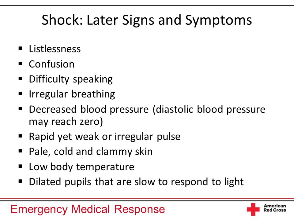 Emergency Medical Response Shock: Later Signs and Symptoms Listlessness Confusion Difficulty speaking Irregular breathing Decreased blood pressure (diastolic blood pressure may reach zero) Rapid yet weak or irregular pulse Pale, cold and clammy skin Low body temperature Dilated pupils that are slow to respond to light