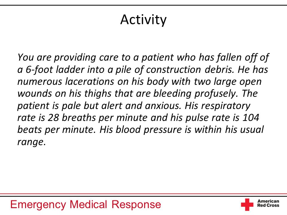 Emergency Medical Response Activity You are providing care to a patient who has fallen off of a 6-foot ladder into a pile of construction debris.