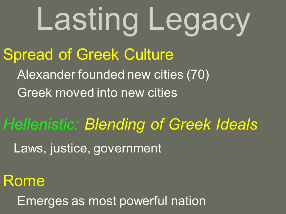 Lasting Legacy Spread of Greek Culture Alexander founded new cities (70) Greek moved into new cities Hellenistic: Blending of Greek Ideals Laws, justi