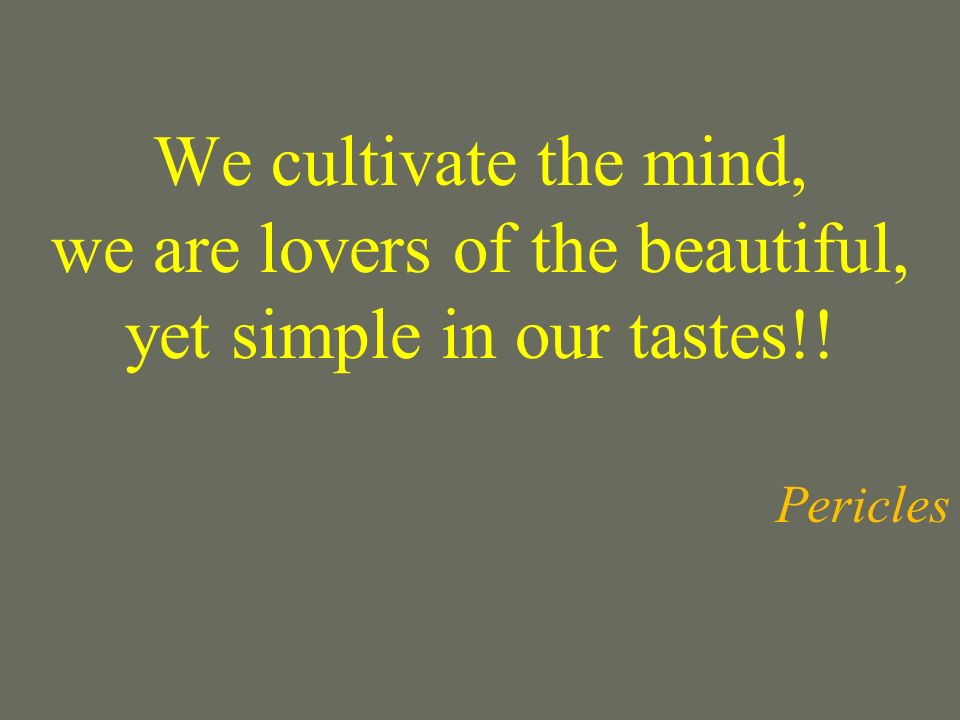 We cultivate the mind, we are lovers of the beautiful, yet simple in our tastes!! Pericles