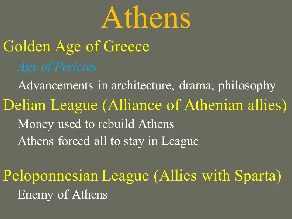 Athens Golden Age of Greece Age of Pericles Advancements in architecture, drama, philosophy Delian League (Alliance of Athenian allies) Money used to