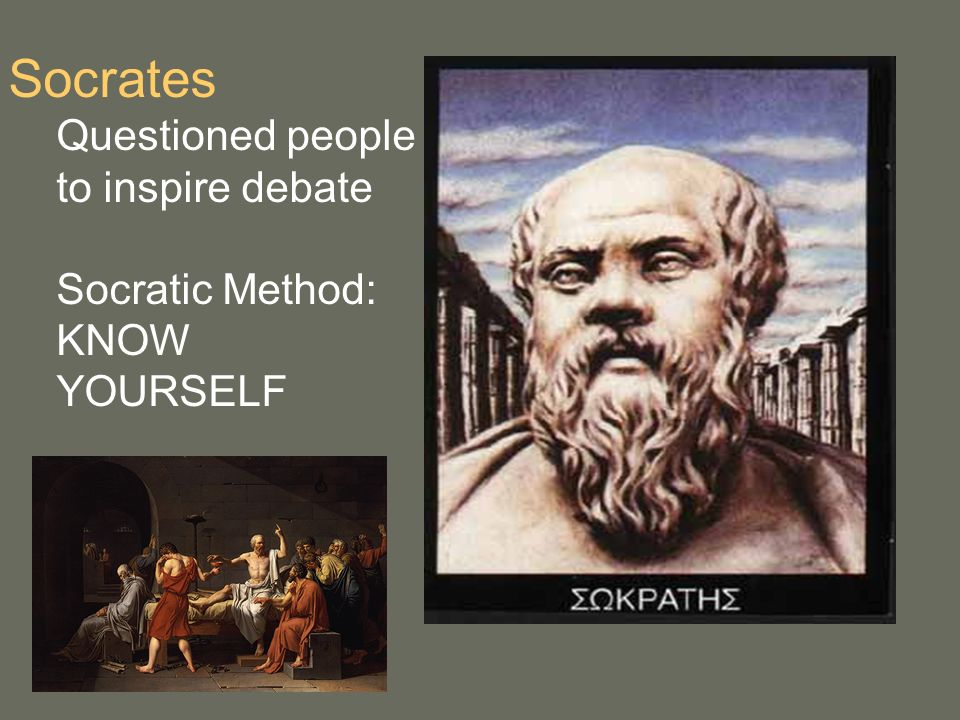 Socrates Questioned people to inspire debate Socratic Method: KNOW YOURSELF