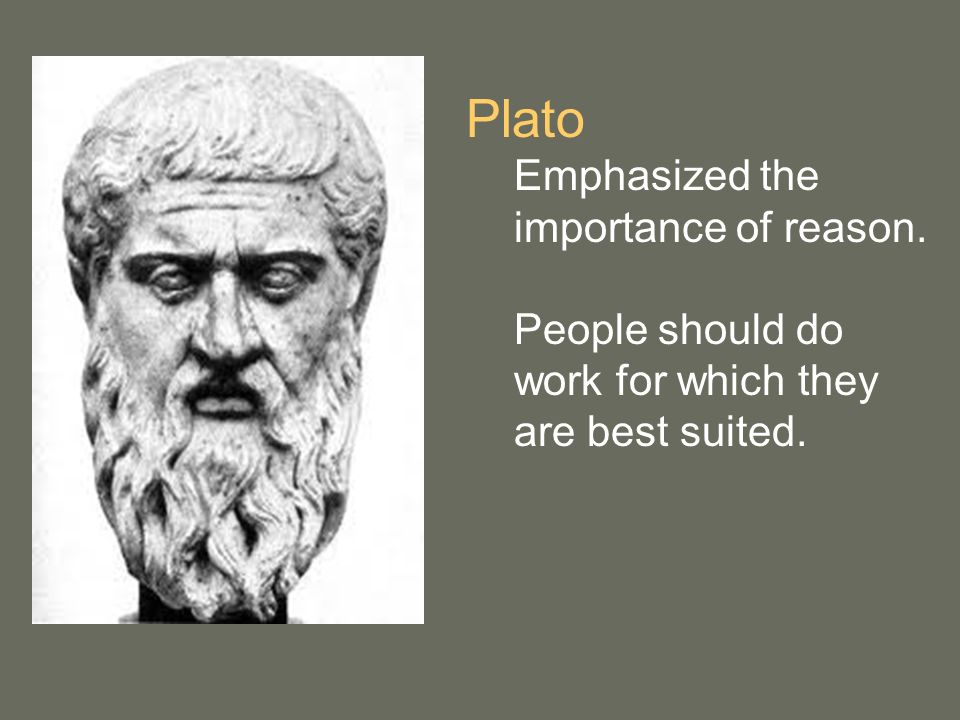 Plato Emphasized the importance of reason. People should do work for which they are best suited.