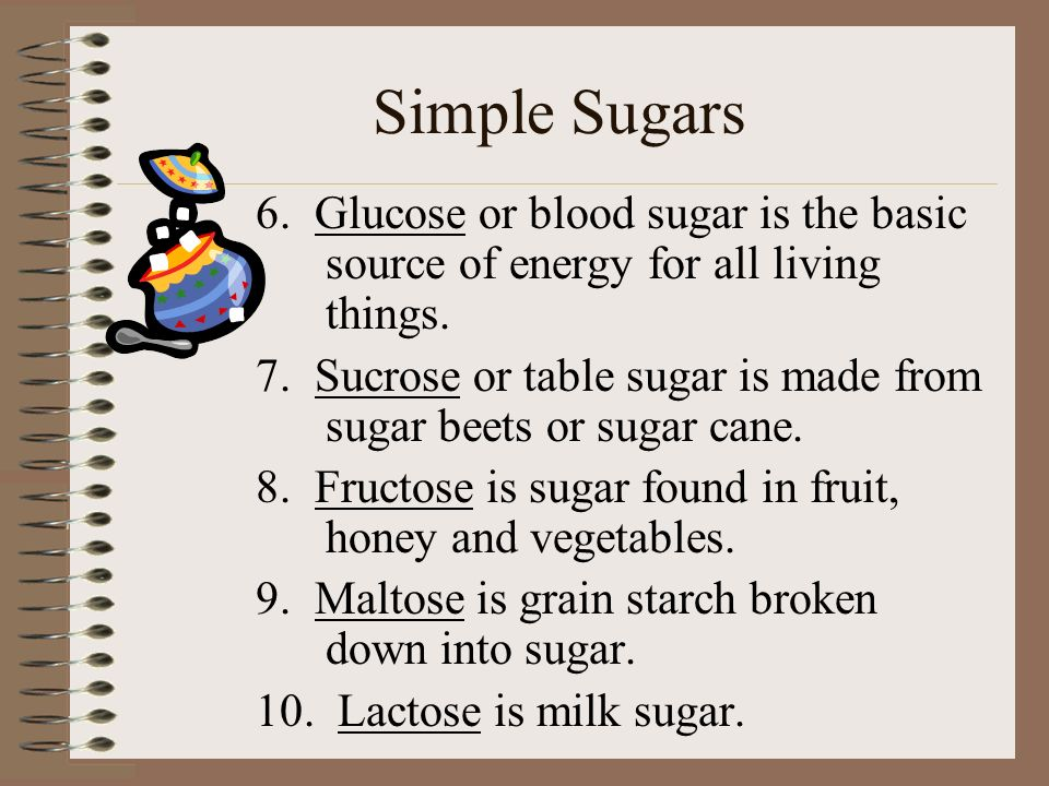 Simple Sugars 6. Glucose or blood sugar is the basic source of energy for all living things. 7. Sucrose or table sugar is made from sugar beets or sug