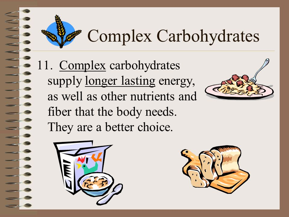 Complex Carbohydrates 11. Complex carbohydrates supply longer lasting energy, as well as other nutrients and fiber that the body needs. They are a bet