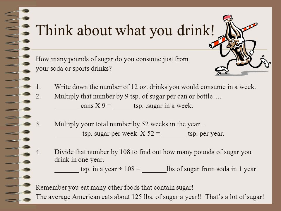 Think about what you drink! How many pounds of sugar do you consume just from your soda or sports drinks? 1.Write down the number of 12 oz. drinks you