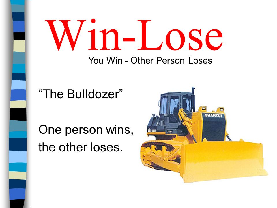 Win-Lose The Bulldozer One person wins, the other loses. You Win - Other Person Loses
