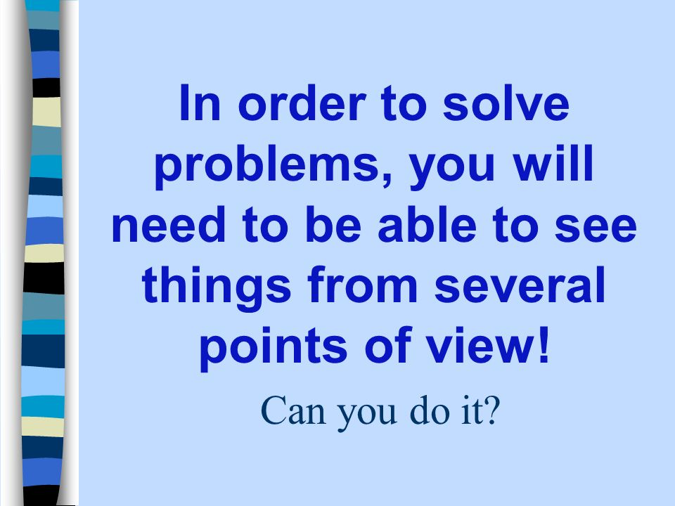 In order to solve problems, you will need to be able to see things from several points of view! Can you do it?