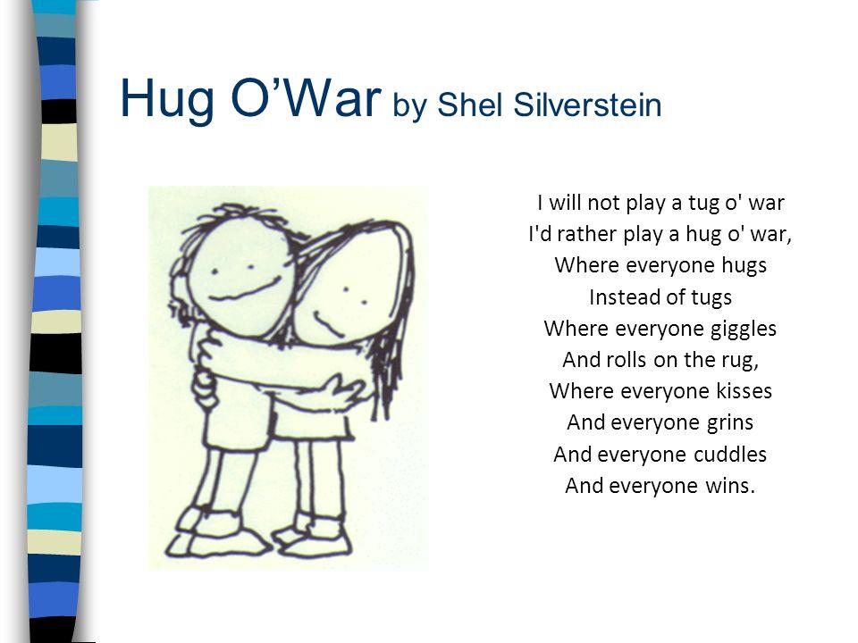 Hug OWar by Shel Silverstein I will not play a tug o' war I'd rather play a hug o' war, Where everyone hugs Instead of tugs Where everyone giggles And