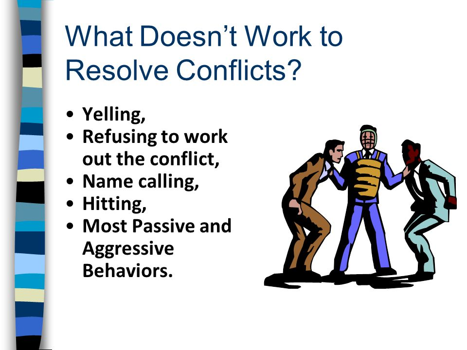 What Doesnt Work to Resolve Conflicts? Yelling, Refusing to work out the conflict, Name calling, Hitting, Most Passive and Aggressive Behaviors.