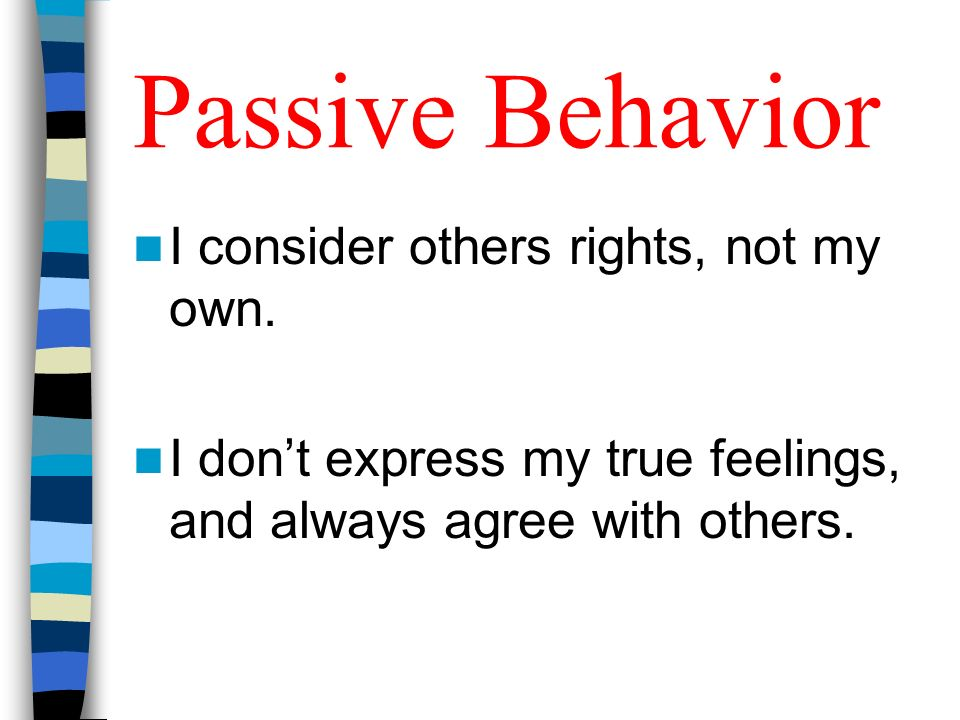 Passive Behavior I consider others rights, not my own. I dont express my true feelings, and always agree with others.