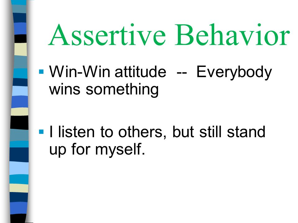 Assertive Behavior Win-Win attitude -- Everybody wins something I listen to others, but still stand up for myself.