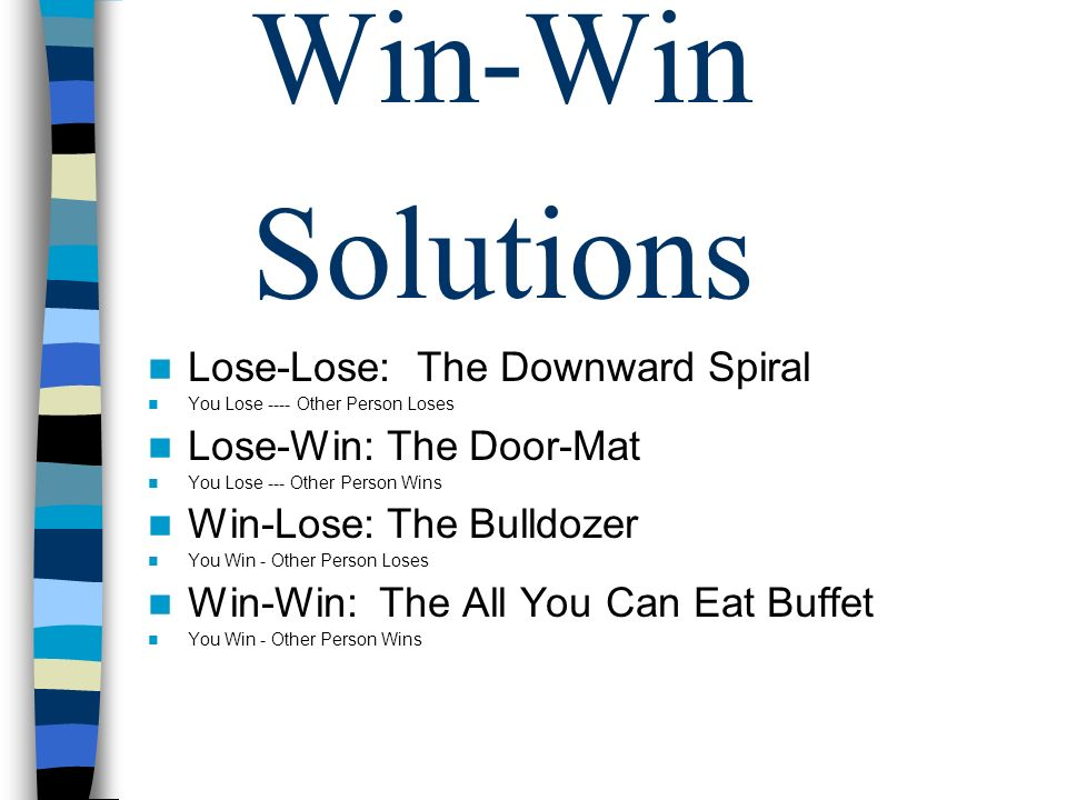 Lose-Lose: The Downward Spiral You Lose ---- Other Person Loses Lose-Win: The Door-Mat You Lose --- Other Person Wins Win-Lose: The Bulldozer You Win