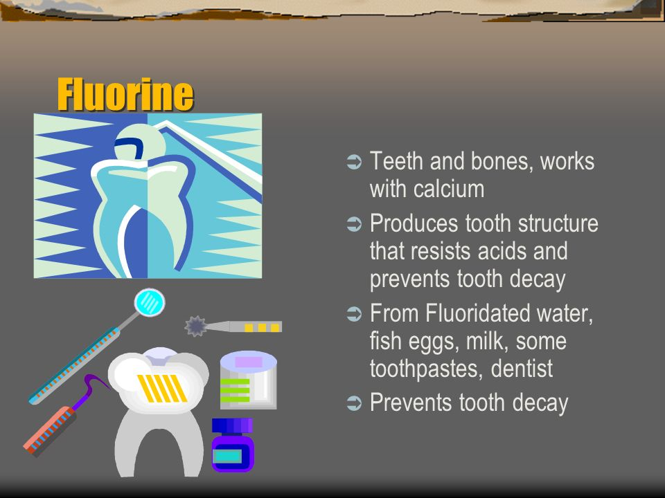 Fluorine Teeth and bones, works with calcium Produces tooth structure that resists acids and prevents tooth decay From Fluoridated water, fish eggs, milk, some toothpastes, dentist Prevents tooth decay