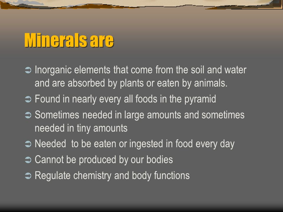 Minerals are Inorganic elements that come from the soil and water and are absorbed by plants or eaten by animals.