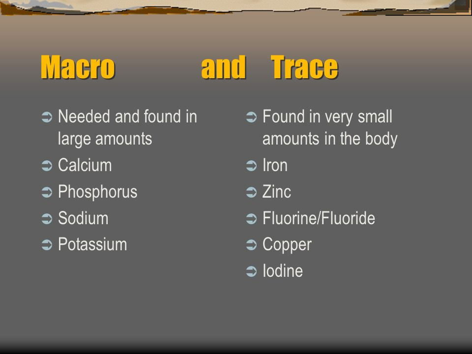 Macro and Trace Needed and found in large amounts Calcium Phosphorus Sodium Potassium Found in very small amounts in the body Iron Zinc Fluorine/Fluor