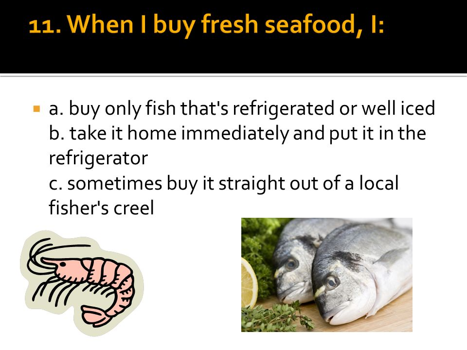 a. buy only fish that s refrigerated or well iced b.