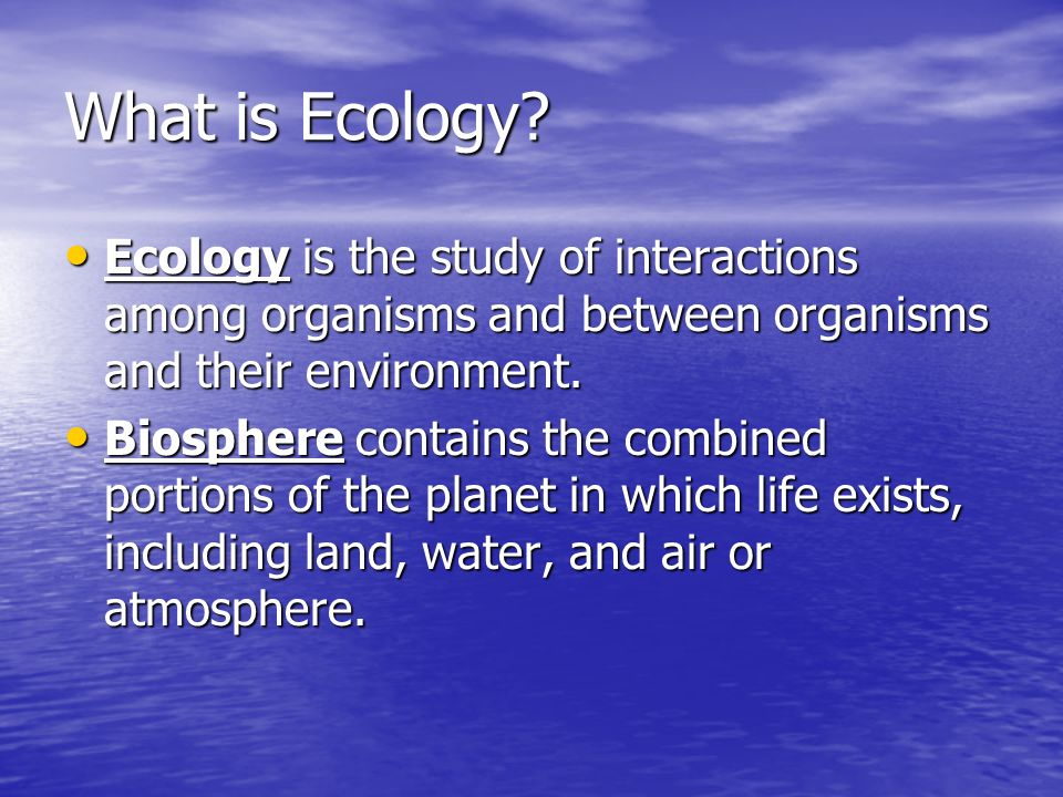 What is Ecology? Ecology is the study of interactions among organisms and between organisms and their environment. Ecology is the study of interaction