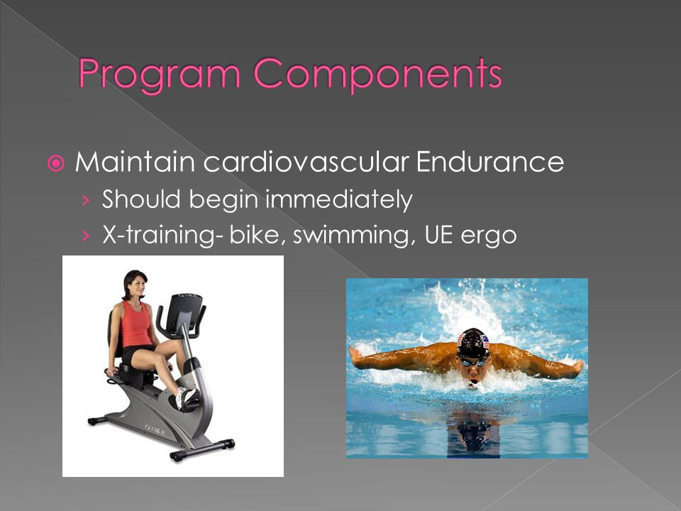 Maintain cardiovascular Endurance Should begin immediately X-training- bike, swimming, UE ergo