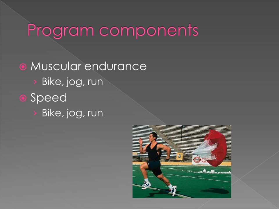 Muscular endurance Bike, jog, run Speed Bike, jog, run