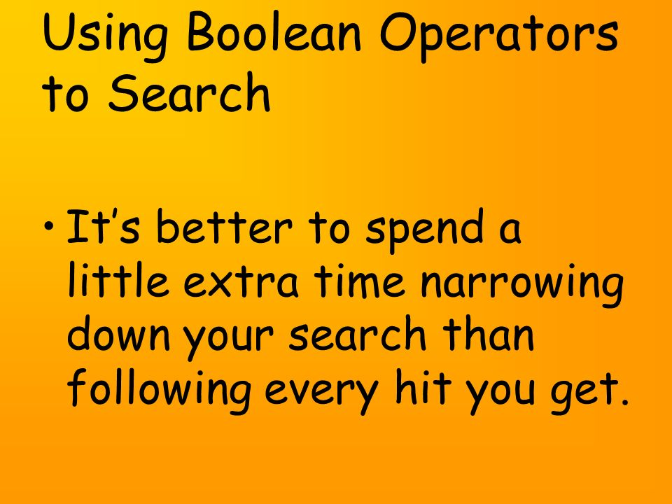 Using Boolean Operators to Search Its better to spend a little extra time narrowing down your search than following every hit you get.