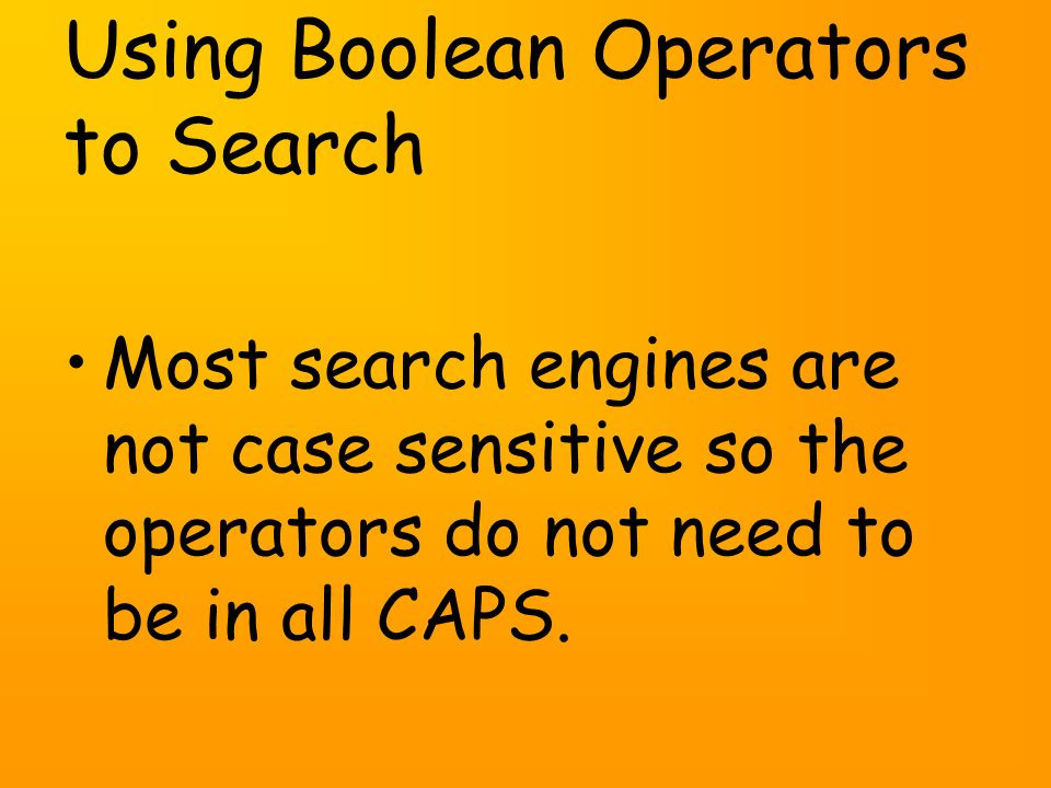 Using Boolean Operators to Search Most search engines are not case sensitive so the operators do not need to be in all CAPS.