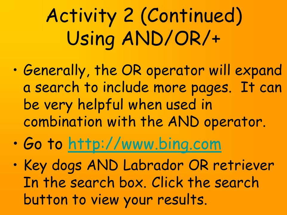 Activity 2 (Continued) Using AND/OR/+ Generally, the OR operator will expand a search to include more pages.