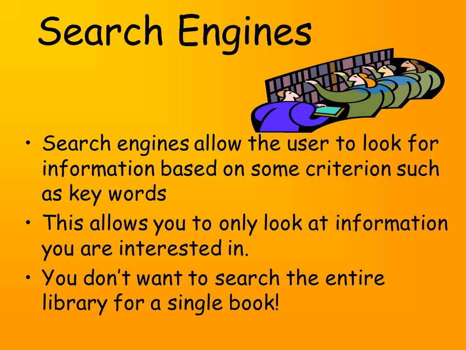 Search engines allow the user to look for information based on some criterion such as key words This allows you to only look at information you are interested in.