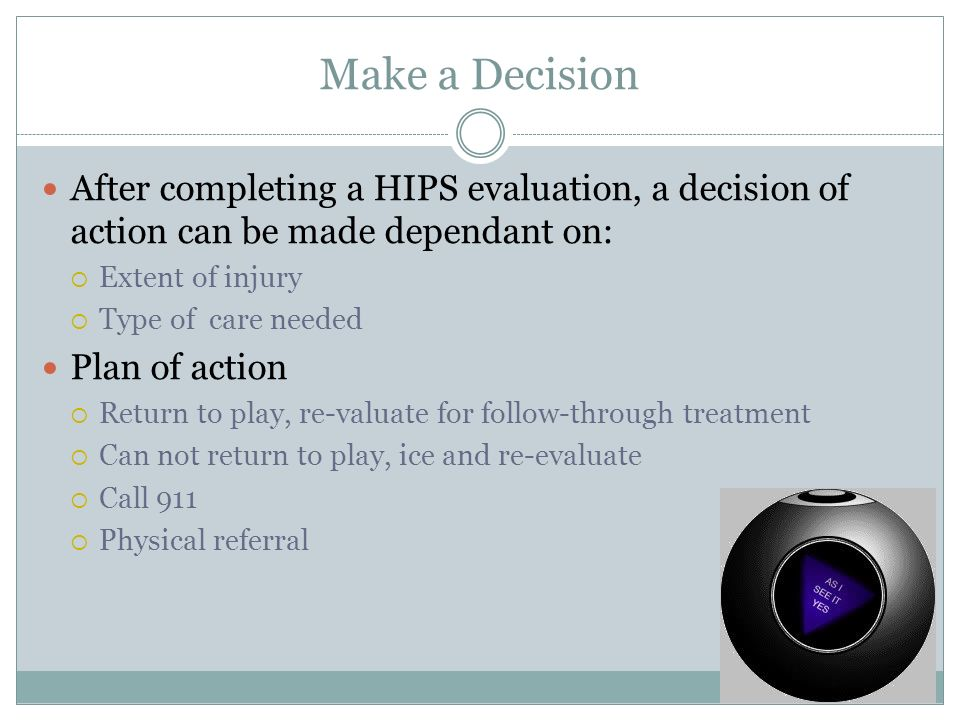 Make a Decision After completing a HIPS evaluation, a decision of action can be made dependant on: Extent of injury Type of care needed Plan of action