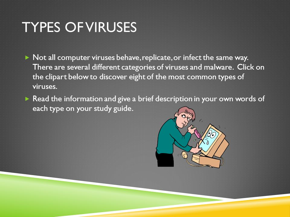 TYPES OF VIRUSES Not all computer viruses behave, replicate, or infect the same way. There are several different categories of viruses and malware. Cl