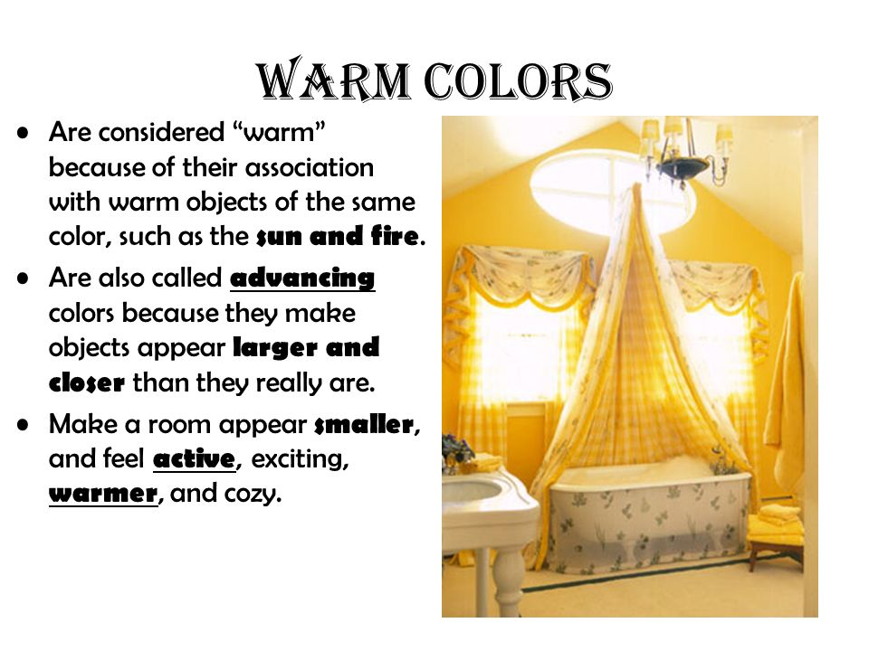 Are considered warm because of their association with warm objects of the same color, such as the sun and fire. Are also called advancing colors becau