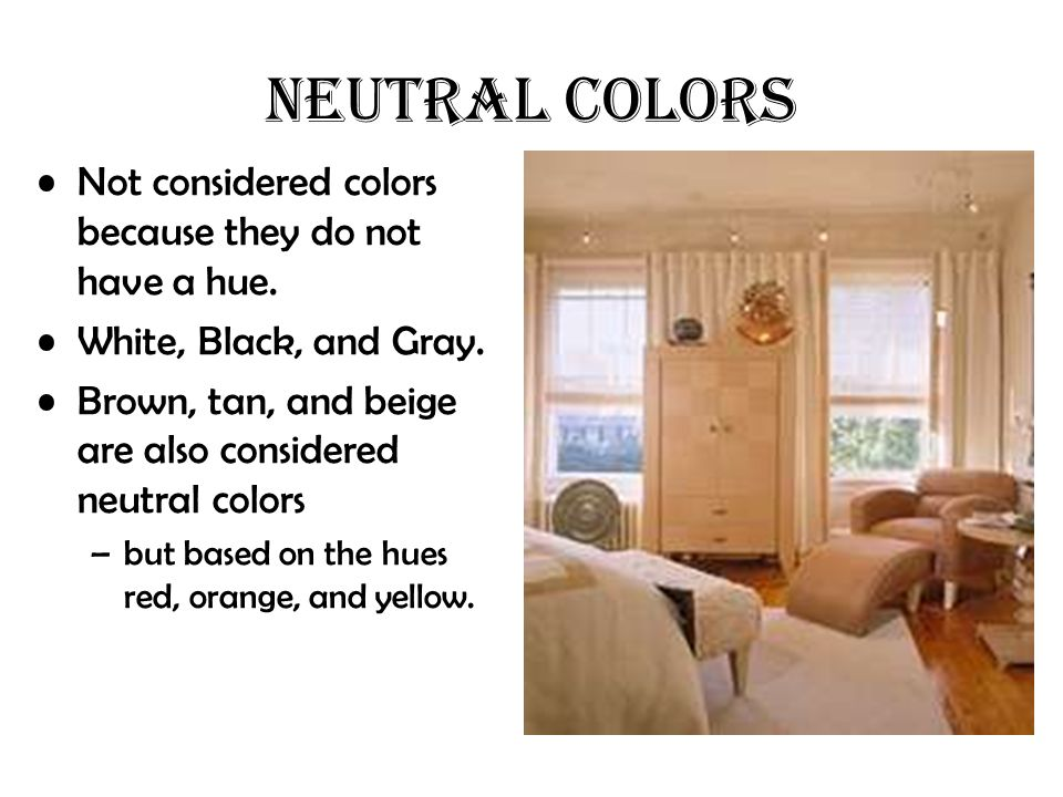 Not considered colors because they do not have a hue. White, Black, and Gray. Brown, tan, and beige are also considered neutral colors –but based on t