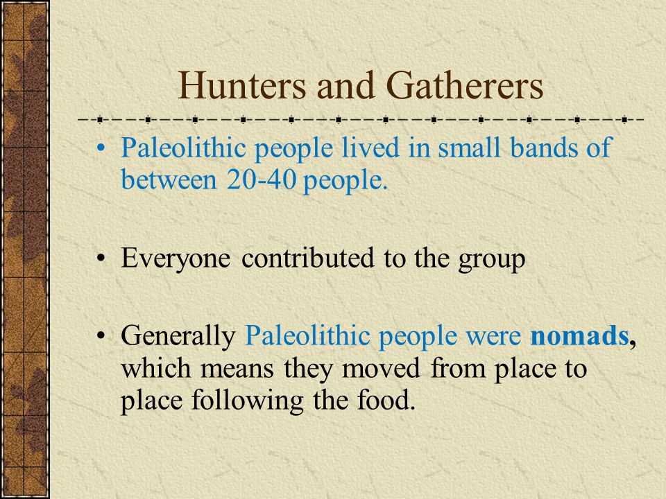 Hunters and Gatherers Paleolithic people lived in small bands of between 20-40 people.