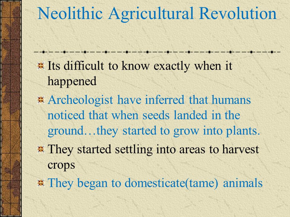 Neolithic Agricultural Revolution Its difficult to know exactly when it happened Archeologist have inferred that humans noticed that when seeds landed in the ground…they started to grow into plants.