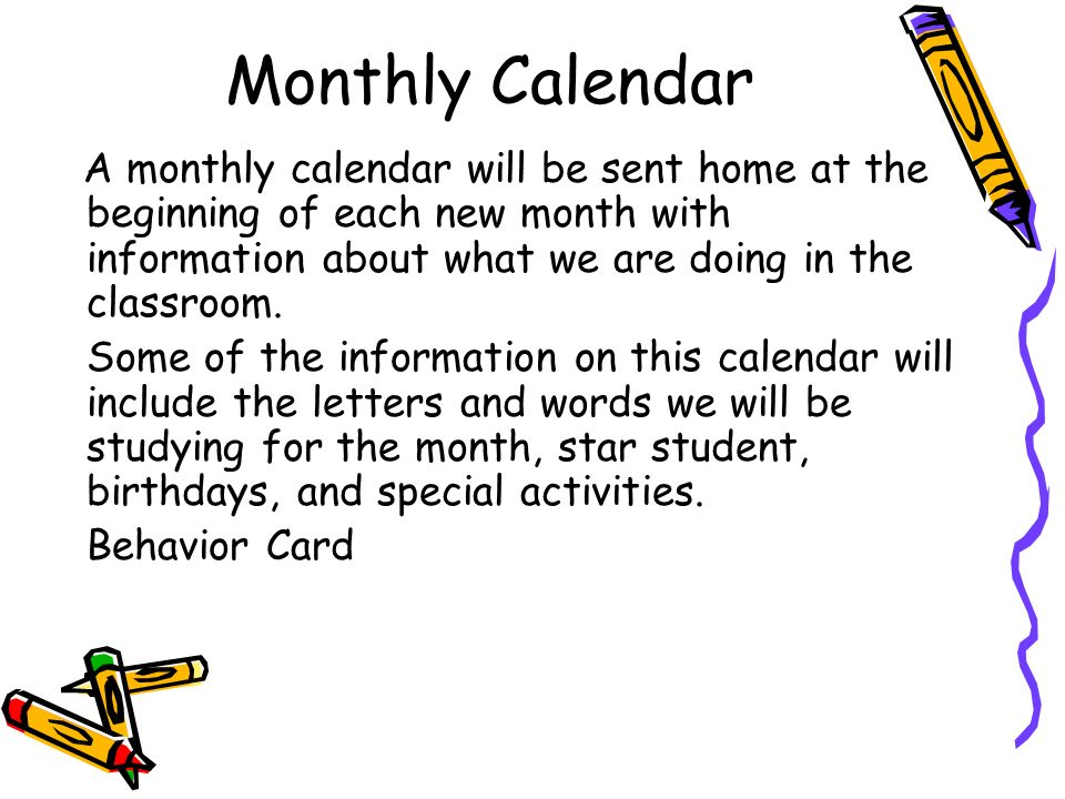 Monthly Calendar A monthly calendar will be sent home at the beginning of each new month with information about what we are doing in the classroom. So