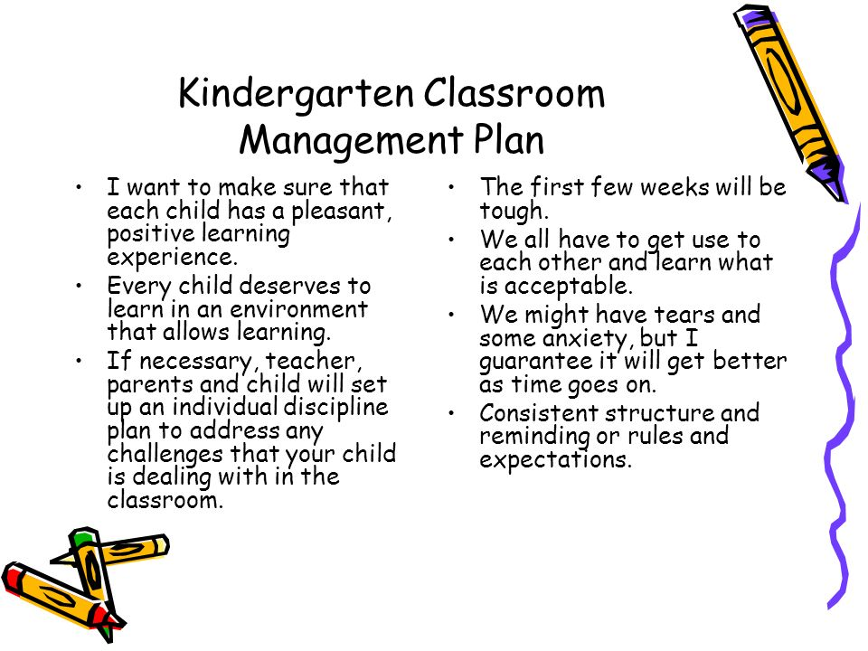 Kindergarten Classroom Management Plan I want to make sure that each child has a pleasant, positive learning experience. Every child deserves to learn