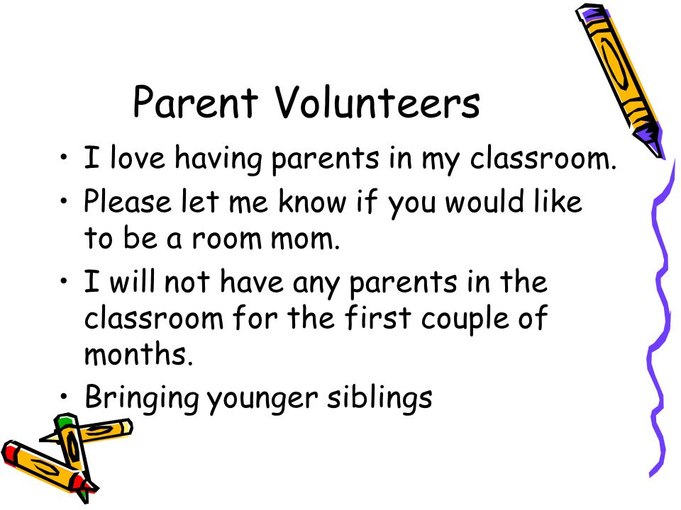 Parent Volunteers I love having parents in my classroom. Please let me know if you would like to be a room mom. I will not have any parents in the cla