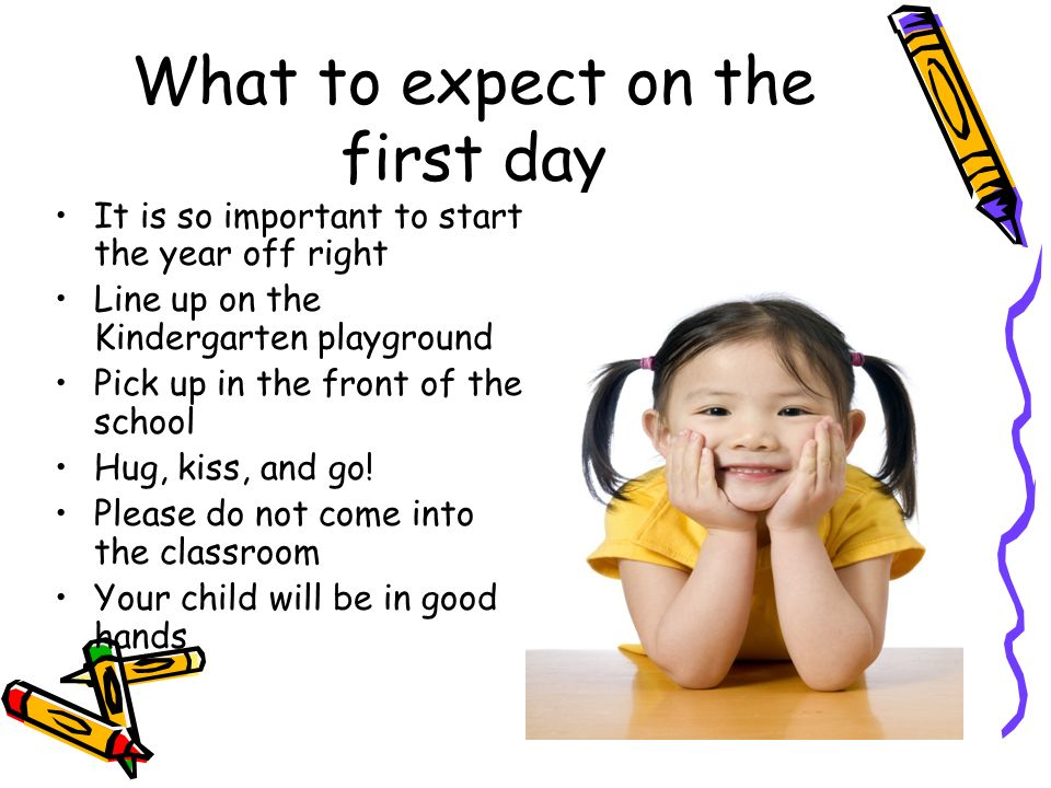 What to expect on the first day It is so important to start the year off right Line up on the Kindergarten playground Pick up in the front of the scho