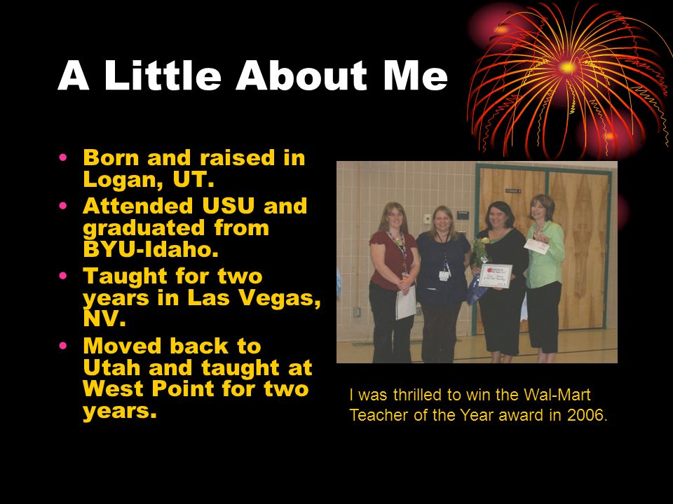 A Little About Me Born and raised in Logan, UT. Attended USU and graduated from BYU-Idaho. Taught for two years in Las Vegas, NV. Moved back to Utah a