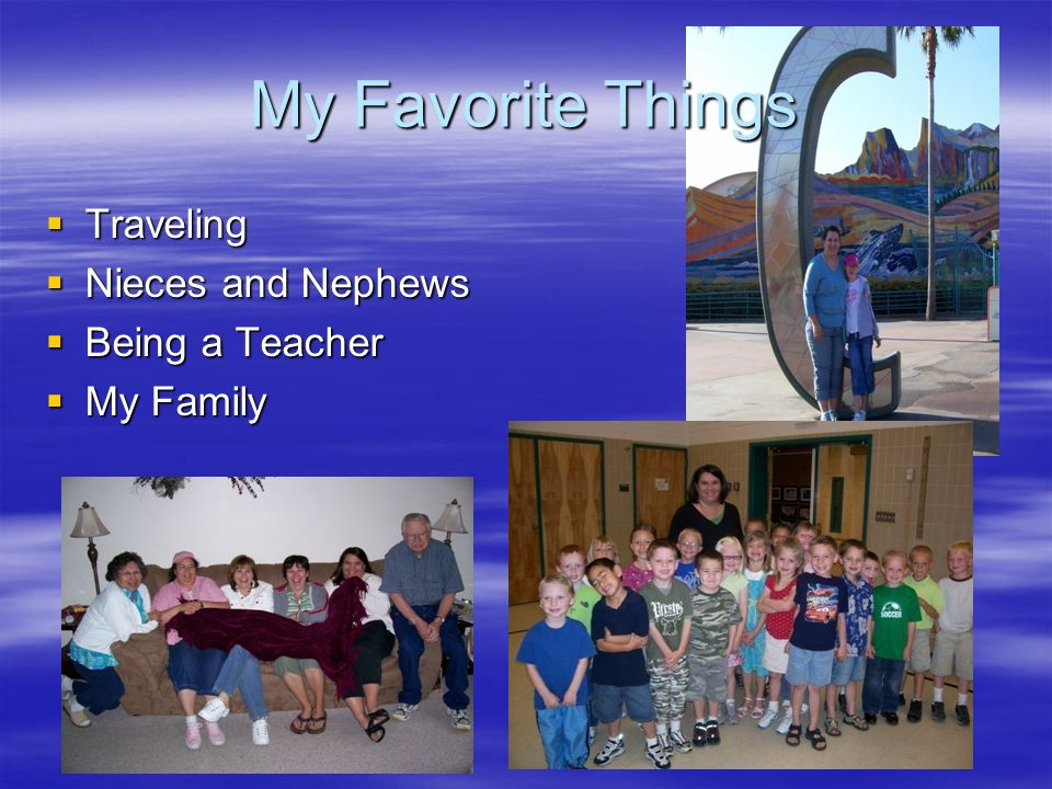 My Favorite Things Traveling Traveling Nieces and Nephews Nieces and Nephews Being a Teacher Being a Teacher My Family My Family