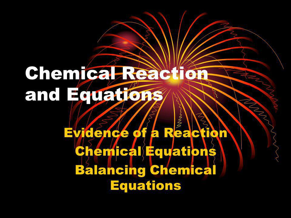 Chemical Reaction and Equations Evidence of a Reaction Chemical Equations Balancing Chemical Equations