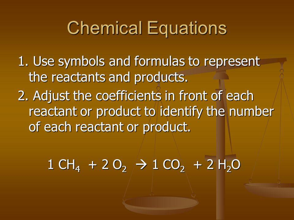Chemical Equations 1. Use symbols and formulas to represent the reactants and products. 2. Adjust the coefficients in front of each reactant or produc