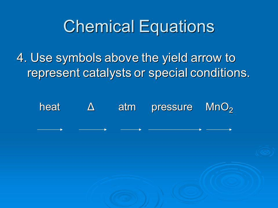 Chemical Equations 4. Use symbols above the yield arrow to represent catalysts or special conditions. heat Δ atm pressure MnO 2